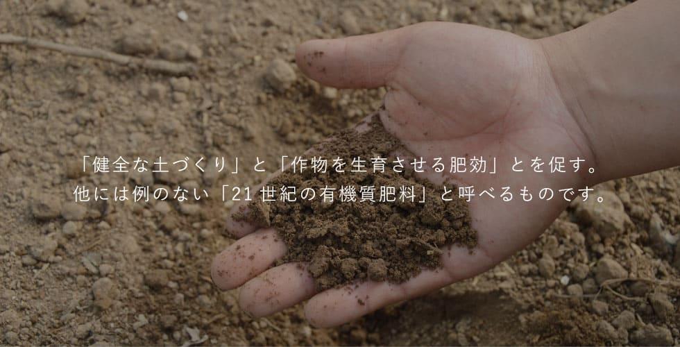 「健全な土づくり」と「作物を生育させる肥効」とを促す。他には例のない「21世紀の有機質肥料」と呼べるものです。